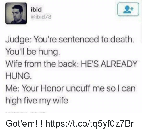 Funny, Death, and Wife: ibid  @ibid78  Judge: You're sentenced to death  You'll be hung.  Wife from the back: HE'S ALREADY  HUNG  Me: Your Honor uncuff me so I can  high five my wife Got'em!!! https://t.co/tq5yf0z7Br