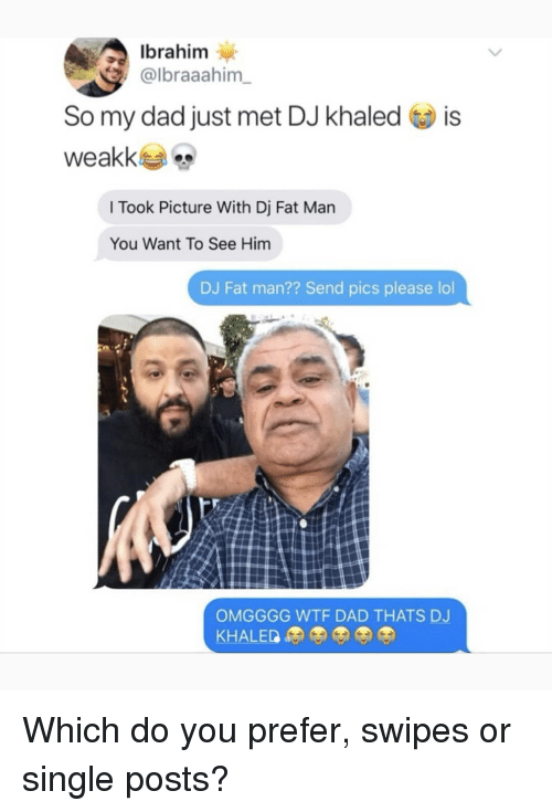 Dad, DJ Khaled, and Lol: Ibrahim  albraaahim  So my dad just met DJ khaled is  l Took Picture With Dj Fat Man  You Want To See Him  DJ Fat man?? Send pics please lol  OMGGGG WTF DAD THATS DJ Which do you prefer, swipes or single posts?