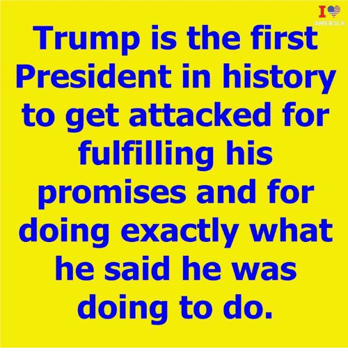 America, History, and Trump: IC  AMERICA  Trump is the first  President in history  to get attacked for  fulfilling his  promises and for  doing exactly what  he said he was  doing to do.