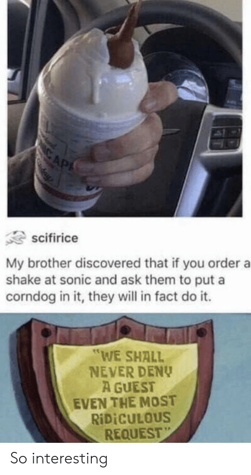 """Sonic, Never, and Ask: IC AP  day  scifirice  My brother discovered that if you order a  shake at sonic and ask them to put a  corndog in it, they will in fact do it.  """"WE SHALL  NEVER DENY  A GUEST  EVEN THE MOST  RIDICULOUS  REQUEST So interesting"""