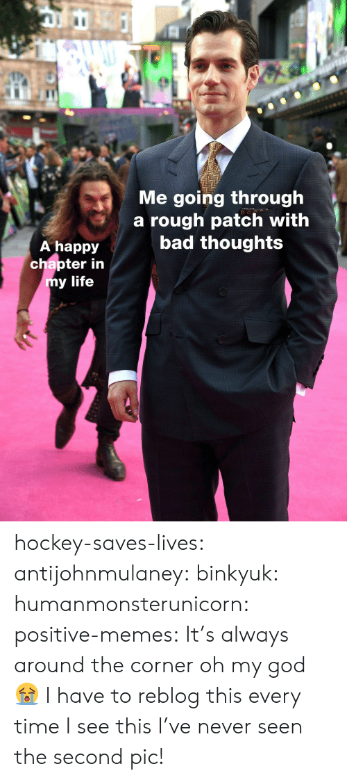 Bad, God, and Hockey: IC  Me going through  a rough patch with  bad thoughts  A happy  chapter in  y life hockey-saves-lives:  antijohnmulaney:  binkyuk:  humanmonsterunicorn:  positive-memes: It's always around the corner   oh my god 😭   I have to reblog this every time I see this  I've never seen the second pic!