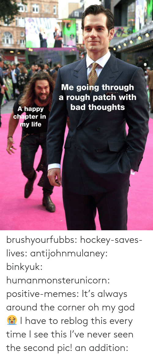 Happy: IC  Me going through  a rough patch with  bad thoughts  A happy  chapter in  y life brushyourfubbs: hockey-saves-lives:  antijohnmulaney:  binkyuk:  humanmonsterunicorn:  positive-memes: It's always around the corner   oh my god 😭   I have to reblog this every time I see this  I've never seen the second pic!   an addition: