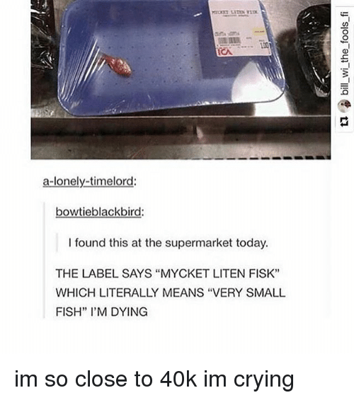 """fisk: ICA  a lonely timelord:  bowtieblackbird:  I found this at the supermarket today.  THE LABEL SAYS """"MYCKET LITEN FISK''  WHICH LITERALLY MEANS """"VERY SMALL  FISH"""" I'M DYING im so close to 40k im crying"""
