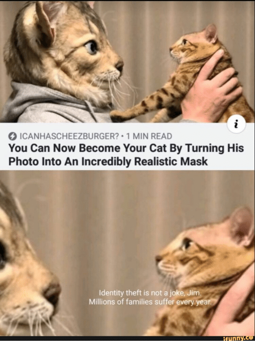 suffer: ICANHASCHEEZBURGER? 1 MIN READ  You Can Now Become Your Cat By Turning His  Photo Into An Incredibly Realistic Mask  Identity theft is not a joke, Jim.  Millions of families suffer every year.  ifunny.co