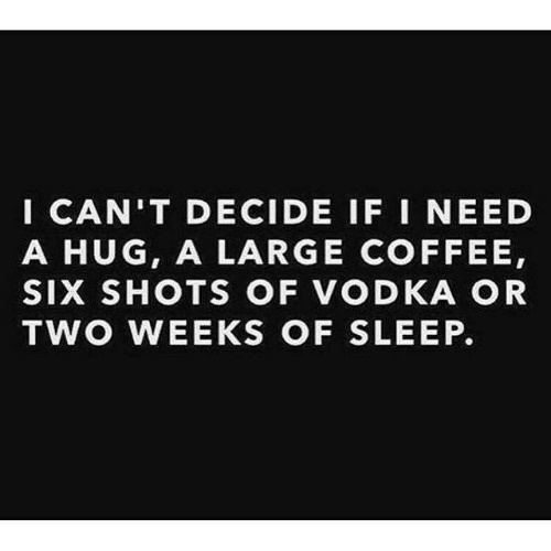 Need A Hug: ICAN'T DECIDE IF I NEED  A HUG, A LARGE COFFEE,  SIX SHOTS OF VODKA OR  TWO WEEKS OF SLEEP.