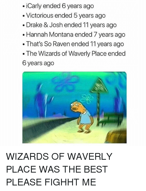 Hannah Montana: .iCarly ended 6 years ago  . Victorious ended 5 years ago  . Drake & Josh ended 11 years ago  .Hannah Montana ended 7 years ago  . That's So Raven ended 11 years ago  . The Wizards of Waverly Place ended  6 years ago WIZARDS OF WAVERLY PLACE WAS THE BEST PLEASE FIGHHT ME