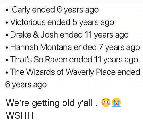Hannah Montana: .iCarly ended 6 years ago  . Victorious ended 5 years ago  . Drake & Josh ended 11 years ago  . Hannah Montana ended 7 years ago  .That's So Raven ended 11 years ago  . The Wizards of Waverly Place ended  6 years ago We're getting old y'all.. 😳😭 WSHH