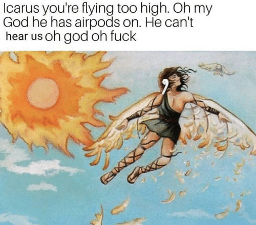 God, Oh My God, and Fuck: Icarus you're flying too high. Oh my  God he has airpods on. He can't  hear us oh god oh fuck
