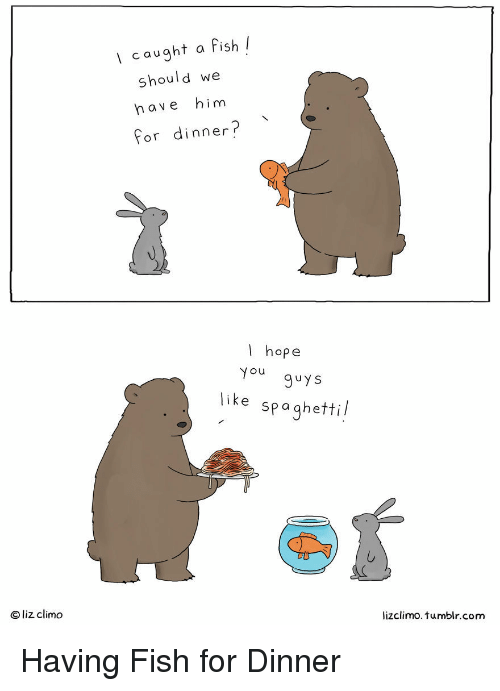 Lizclimo Tumblr: Icaught a fish l  should we  have him  for dinner?  I hope  ou  9uys  like spaghettil  Clizdimo  lizclimo. tumblr.com Having Fish for Dinner