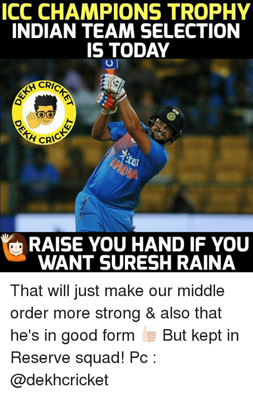 Squad, Good, and Today: ICC CHAMPIONS TROPHY  INDIAN TEAM SELECTION  IS TODAY  CRIC  CRIC  RAISE YOU HAND IF YOU  WANT SURESH RAINA That will just make our middle order more strong & also that he's in good form 👍🏻 But kept in Reserve squad! Pc : @dekhcricket