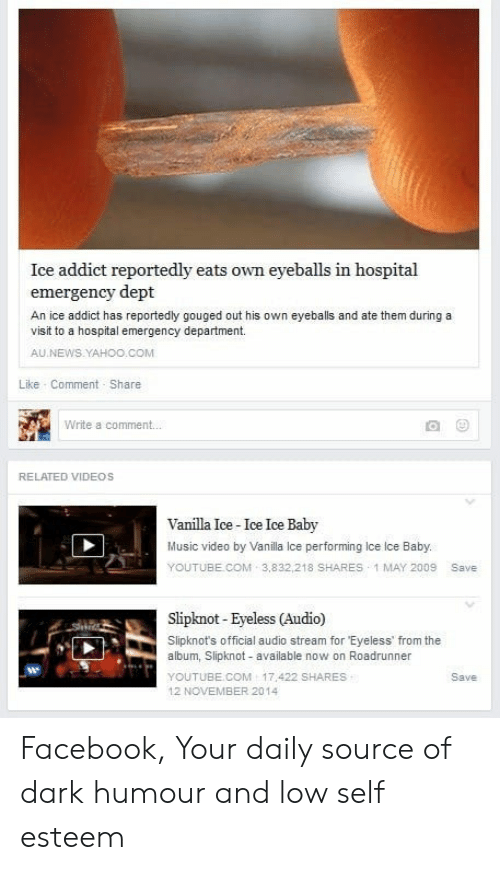 Facebook, Music, and News: Ice addict reportedly eats own eyeballs in hospital  emergency dept  An ice addict has reportedly gouged out his own eyeballs and ate them during a  visit to a hospital emergency department.  AU NEWS.YAHOO.COM  Like Comment Share  Write a comment.  RELATED VIDEOS  Vanilla Ice-Ice Ice Baby  Music video by Vanilla Ice performing Ice Ice Baby.  YOUTUBE COM 3,832,218 SHARES 1 MAY 2009 Save  Slipknot- Eyeless (Audio)  Slipknot's official audio stream for Eyeless' from the  album, Slipknot - available now on Roadrunner  YOUTUBE.COM 17 422 SHARES  12 NOVEMBER 2014  Save Facebook, Your daily source of dark humour and low self esteem