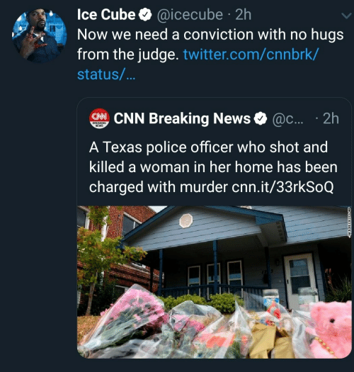 Texas: Ice Cube @icecube 2h  Now we need a conviction with no hugs  from the judge. twitter.com/cnnbrk/  .  status/...  CHNCNN Breaking News  @c.... 2h  BREAKING  NEWS  A Texas police officer who shot and  killed a woman in her home has been  charged with murder cnn.it/33rkSoQ