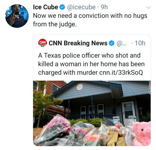 Texas: Ice Cube  @icecube 9h  Now we need a conviction with no hugs  from the judge.  CNN Breaking News  @.. 10h  BREAKING  NEWS  A Texas police officer who shot and  killed a woman in her home has been  charged with murder cnn.it/33rkSoQ