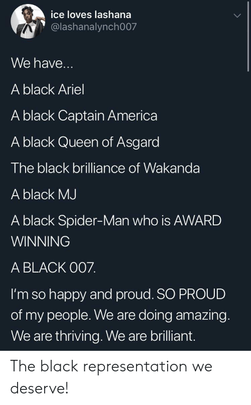 America, Ariel, and Spider: ice loves lashana  @lashanalynch007  We have...  A black Ariel  A black Captain America  A black Queen of Asgard  The black brilliance of Wakanda  A black MJ  A black Spider-Man who is AWARD  WINNING  A BLACK O07.  I'm so happy and proud. SO PROUD  of my people. We are doing amazing.  We are thriving. We are brilliant. The black representation we deserve!