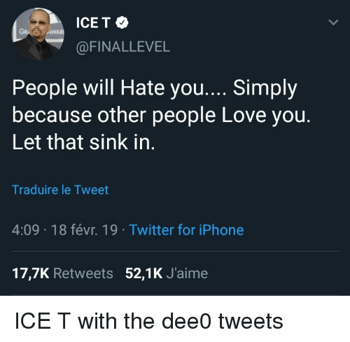 Iphone, Love, and Twitter: ICE T  Aw  @FINALLEVEL  People will Hate you.... Simply  because other people Love you.  Let that sink in  Traduire le Tweet  4:09 18 févr. 19 Twitter for iPhone  17,7K Retweets 52,1K J'aime