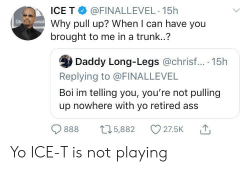 Ass, Yo, and Ice-T: ICE T @FINALLEVEL 15h  Why pull up? When I can have you  brought to me in a trunk..?  AWAR  GR  Daddy Long-Legs @chrisf... 15h  Replying to @FINALLEVEL  Boi im telling you, you're not pulling  up nowhere with yo retired ass  27.5K  t5,882  888 Yo ICE-T is not playing
