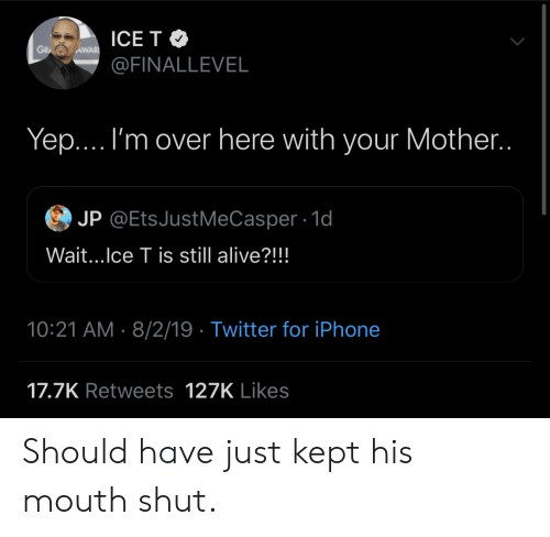 Alive, Iphone, and Twitter: ICE T  GRA  AWAR  @FINALLEVEL  Yep.... I'm over here with your Mother..  JP @EtsJustMeCasper 1d  Wait...Ice T is still alive?!!!  10:21 AM 8/2/19 Twitter for iPhone  17.7K Retweets 127K Likes Should have just kept his mouth shut.