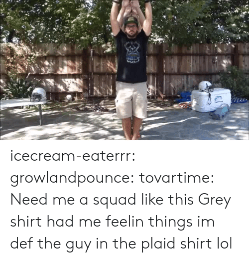 def: icecream-eaterrr: growlandpounce:  tovartime:  Need me a squad like this  Grey shirt had me feelin things  im def the guy in the plaid shirt lol