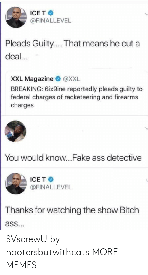 Dank, Fake, and Memes: ICET  @FINALLEVEL  Pleads Guilty... That means he cut a  deal...  XXL Magazine @XXL  BREAKING: 6ix9ine reportedly pleads guilty to  federal charges of racketeering and firearms  charges  You would know...Fake ass detective  ICE T  @FINALLEVEL  Thanks for watching the show Bitch  ass. SVscrewU by hootersbutwithcats MORE MEMES