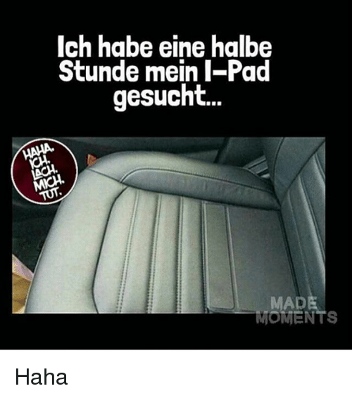 Memes, Haha, and 🤖: Ich habe eine halbe  Stunde mein I-Pad  gesucht...  MADE  MOMENTS Haha