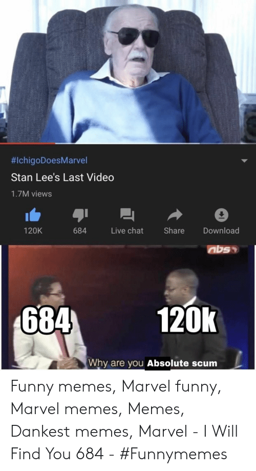 Funny Marvel:  #IchigoDoesMarvel  Stan Lee's Last Video  1.7M views  Share  Live chat  Download  120K  684  120k  684  Why are you Absolute scum Funny memes, Marvel funny, Marvel memes, Memes, Dankest memes, Marvel - I  Will  Find  You  684 -  #Funnymemes