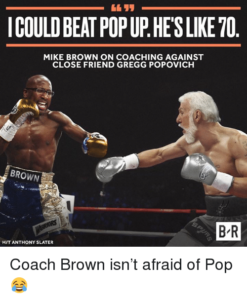 popup: ICOULD BEAT POPUP HESLIKE70  MIKE BROWN ON COACHING AGAINST  CLOSE FRIEND GREGG POPOVICH  BROWN  BR  HIT ANTHONY SLATER Coach Brown isn't afraid of Pop 😂