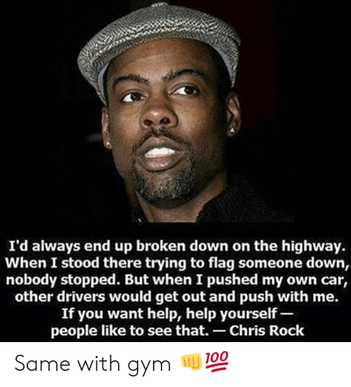 Chris Rock, Gym, and Help: I'd always end up broken down on the highway.  When I stood there trying to flag someone down,  nobody stopped. But when I pushed my own car,  other drivers would get out and push with me.  If you want help, help yourself-  people like to see that. Chris Rock Same with gym 👊💯