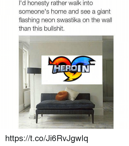 Heroin, Giant, and Home: I'd honesty rather walk into  someone's home and see a giant  flashing neon swastika on the wall  than this bullshit.  HEROIN https://t.co/Ji6RvJgwIq