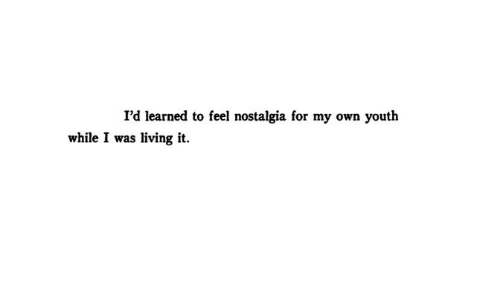 Nostalgia, Living, and Youth: I'd learned to feel nostalgia for my own youth  while I was living it.