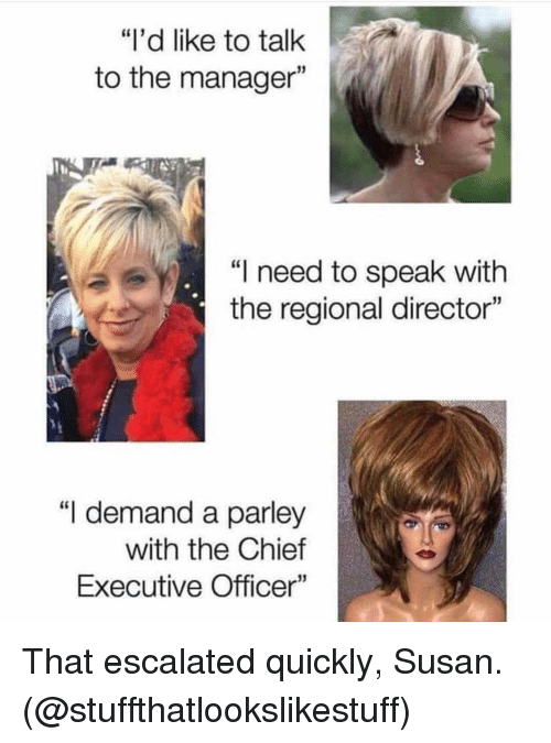 "Funny, Speak, and Director: ""I'd like to talk  to the manager  ""I need to speak with  the regional director""  ""I demand a parley  with the Chief  Executive Officer"" That escalated quickly, Susan. (@stuffthatlookslikestuff)"
