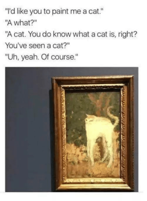 "Memes, Yeah, and Paint: ""I'd like you to paint me a cat.""  ""A what?""  ""A cat. You do know what a cat is, right?  You've seen a cat?""  ""Uh, yeah. Of course."""
