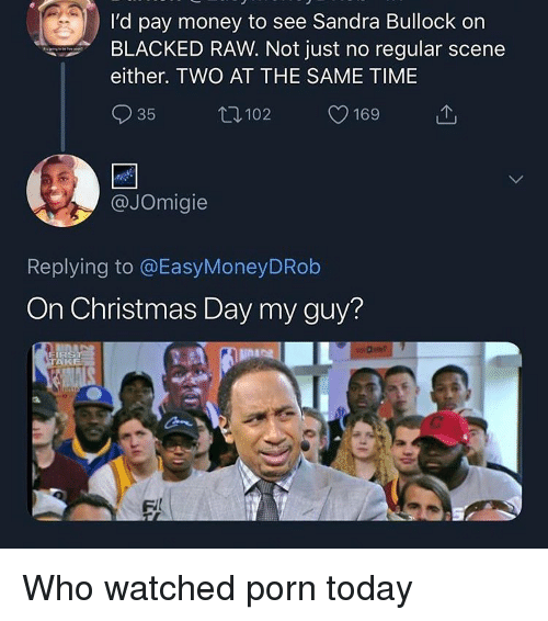Christmas, Money, and Blacked: I'd pay money to see Sandra Bullock on  BLACKED RAW. Not just no regular scene  either. TWO AT THE SAME TIME  35  102  169  @JOmigie  Replying to @EasyMoneyDRob  On Christmas Day my guy?  AKE Who watched porn today