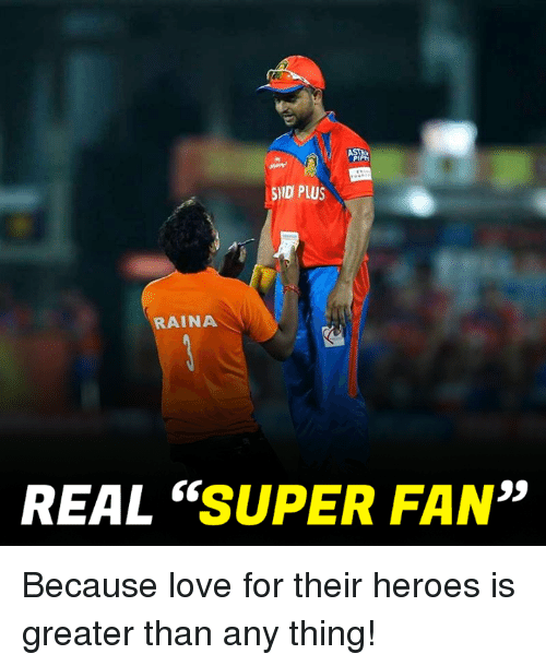 "Love, Memes, and Heroes: ID PLUS  RAINA  REAL SUPER FAN"" Because love for their heroes is greater than any thing!"