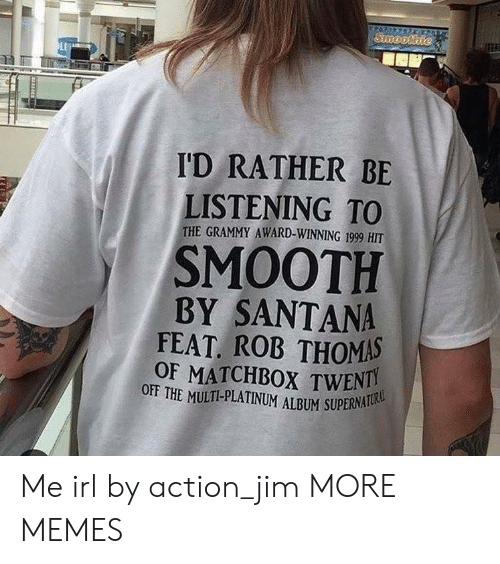 Grammy: I'D RATHER BE  LISTENING TO  THE GRAMMY AWARD-WINNING 1999 HIT  SMOOTH  BY SANTANA  FEAT ROB THOMAS  OF MATCHBOX TWENTI  OFF THE MULTI-PLATINUM ALBUM SUPERNA Me irl by action_jim MORE MEMES