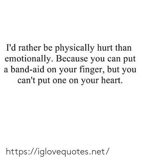 Emotionally: I'd rather be physically hurt than  emotionally. Because you can put  a band-aid on your finger, but you  can't put one on your heart. https://iglovequotes.net/