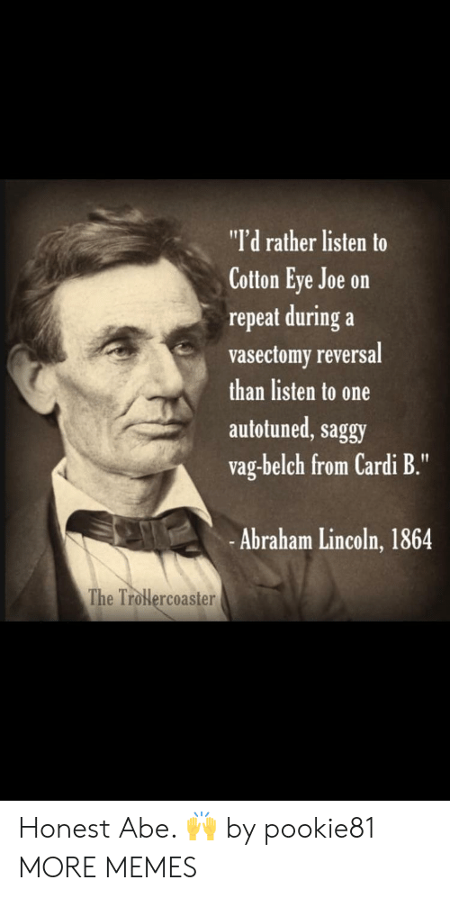 """Vasectomy: """"I'd rather listen to  Cotton Eye Joe on  repeat during a  vasectomy reversal  than listen to one  autotuned, saggy  vag-belch from Cardi B.""""  -Abraham Lincoln, 1864  The Trolercoaster Honest Abe. 🙌 by pookie81 MORE MEMES"""