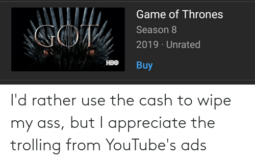 Trolling: I'd rather use the cash to wipe my ass, but I appreciate the trolling from YouTube's ads