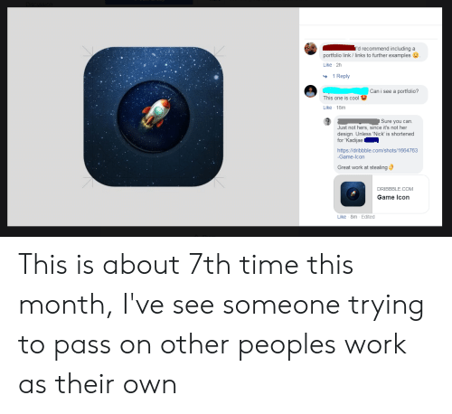 Dribbble: I'd recommend including a  portfolio link / links to further examples  Like 2h  1 Reply  Can i see a portfolio?  This one is cool  Like 18m  Sure you can  Just not hers, since it's not her  design. Unless 'Nick' is shortened  for 'Kadijae  https://dribbble.com/shots/1664763  -Game-Icon  Great work at stealing  DRIBBBLE.COM  Game Icon  Like 8m Edited This is about 7th time this month, I've see someone trying to pass on other peoples work as their own