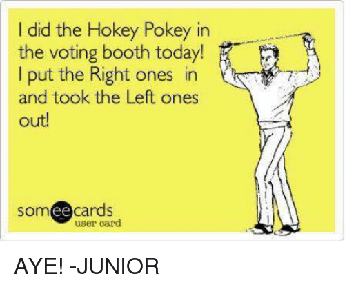 Memes, Someecards, and Today: id the Hokey Pokey in  the voting booth today!  I put the Right ones in  and took the Left ones  out!  someecards  ее  user card AYE! -JUNIOR