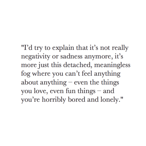 "Bored, Love, and Fun: ""I'd try to explain that it's not really  negativity or sadness anymore, it's  more just this detached, meaningless  fog where you can't feel anything  about anything - even the things  you love, even fun things - and  vou're horribly bored and lonely."""