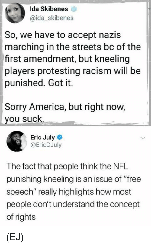 """Kneeling: Ida Skibenes  @ida_skibenes  So, we have to accept nazis  marching in the streets bc of the  first amendment, but kneeling  players protesting racism will be  punished. Got it.  Sorry America, but right now,  you suck  Eric July  @EricDJuly  The fact that people think the NFL  punishing kneeling is an issue of """"free  speech"""" really highlights how most  people don't understand the concept  of rights (EJ)"""