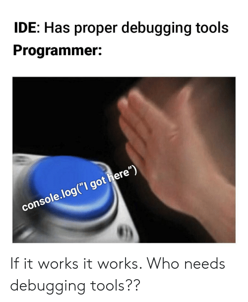 """Got, Who, and Ide: IDE: Has proper debugging tools  Programmer:  console.log(""""I got here"""") If it works it works. Who needs debugging tools??"""