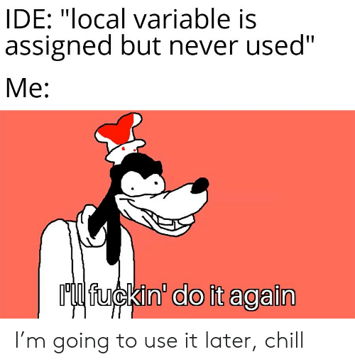 """Do it Again: IDE: """"local variable is  assigned but never used""""  Me:  Ml fuckin' do it again I'm going to use it later, chill"""