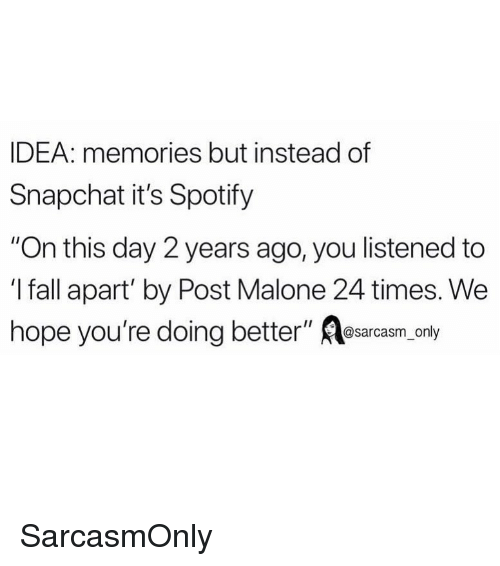 """Fall, Funny, and Memes: IDEA: memories but instead of  Snapchat it's Spotify  """"On this day 2 years ago, you listened to  I fall apart' by Post Malone 24 times. We  hope you're doing better"""" lesarcasm only SarcasmOnly"""