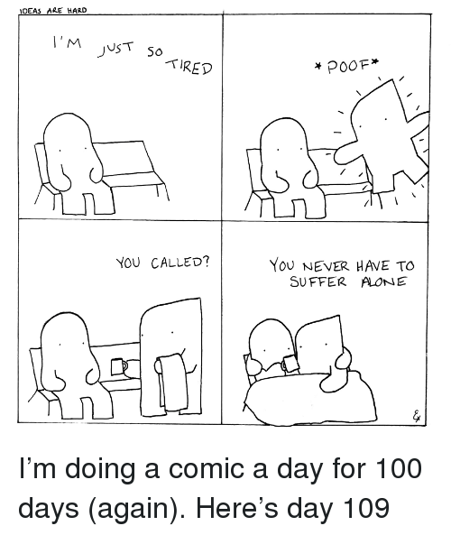 You Called: IDEAS ARE HARD  TIRED  YoU NEVER HAVE TO  SUFFER ALONE  YOU CALLED? <p>I&rsquo;m doing a comic a day for 100 days (again). Here&rsquo;s day 109</p>