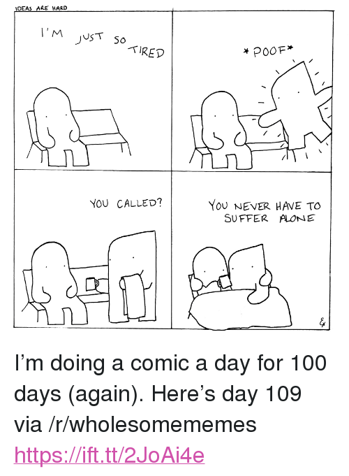"""You Called: IDEAS ARE HARD  TIRED  YoU NEVER HAVE TO  SUFFER ALONE  YOU CALLED? <p>I&rsquo;m doing a comic a day for 100 days (again). Here&rsquo;s day 109 via /r/wholesomememes <a href=""""https://ift.tt/2JoAi4e"""">https://ift.tt/2JoAi4e</a></p>"""