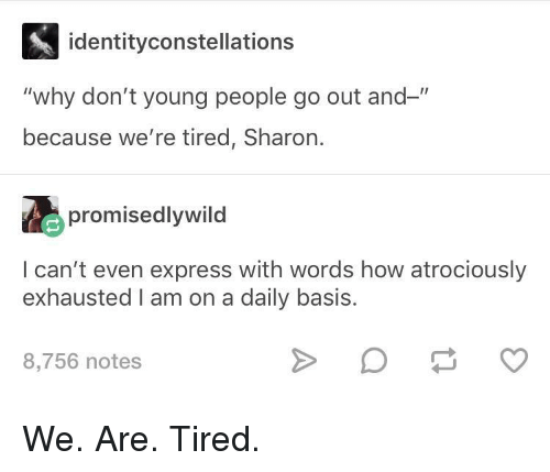 "Express, How, and Why: identityconstellations  ""why don't young people go out and-""  because we're tired, Sharon.  promisedlywild  I can't even express with words how atrociously  exhausted I am on a daily basis.  8,756 notes We. Are. Tired."