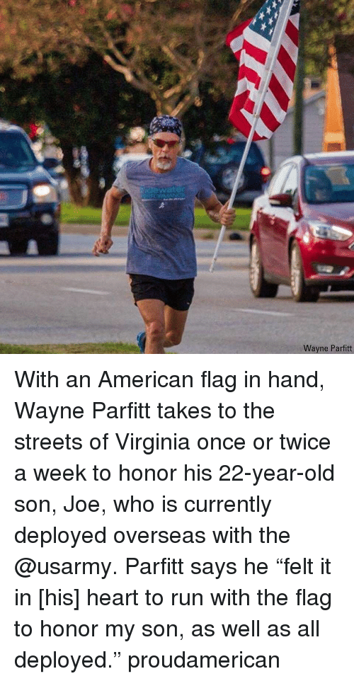 """Memes, Run, and Streets: idewater  Wayne Parfitt With an American flag in hand, Wayne Parfitt takes to the streets of Virginia once or twice a week to honor his 22-year-old son, Joe, who is currently deployed overseas with the @usarmy. Parfitt says he """"felt it in [his] heart to run with the flag to honor my son, as well as all deployed."""" proudamerican"""