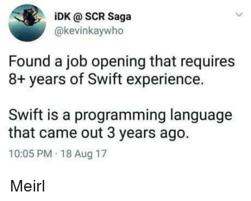 Experience, Programming, and MeIRL: iDK @ SCR Saga  @kevinkaywho  Found a job opening that requires  8+ years of Swift experience.  Swift is a programming language  that came out 3 years ago.  10:05 PM 18 Aug 17 Meirl