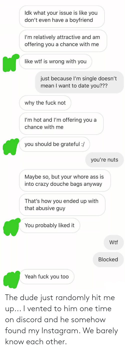 Why The Fuck Not: Idk what your issue is like you  don't even have a boyfriend  I'm relatively attractive and am  offering you a chance with me  like wtf is wrong with you  just because l'm single doesn't  mean I want to date you???  why the fuck not  I'm hot and l'm offering you a  chance with me  you should be grateful :/  you're nuts  Maybe so, but your whore ass is  into crazy douche bags anyway  That's how you ended up with  that abusive guy  You probably liked it  Wtf  Blocked  Yeah fuck you too The dude just randomly hit me up... I vented to him one time on discord and he somehow found my Instagram. We barely know each other.